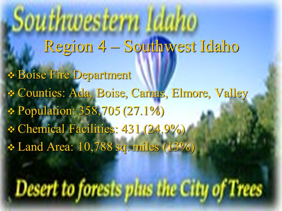 Region 4 – Southwest Idaho Boise Fire Department Boise Fire Department Counties: Ada, Boise, Camas, Elmore, Valley Counties: Ada, Boise, Camas, Elmore, Valley Population: 358,705 (27.1%) Population: 358,705 (27.1%) Chemical Facilities: 431 (24.9%) Chemical Facilities: 431 (24.9%) Land Area: 10,788 sq.