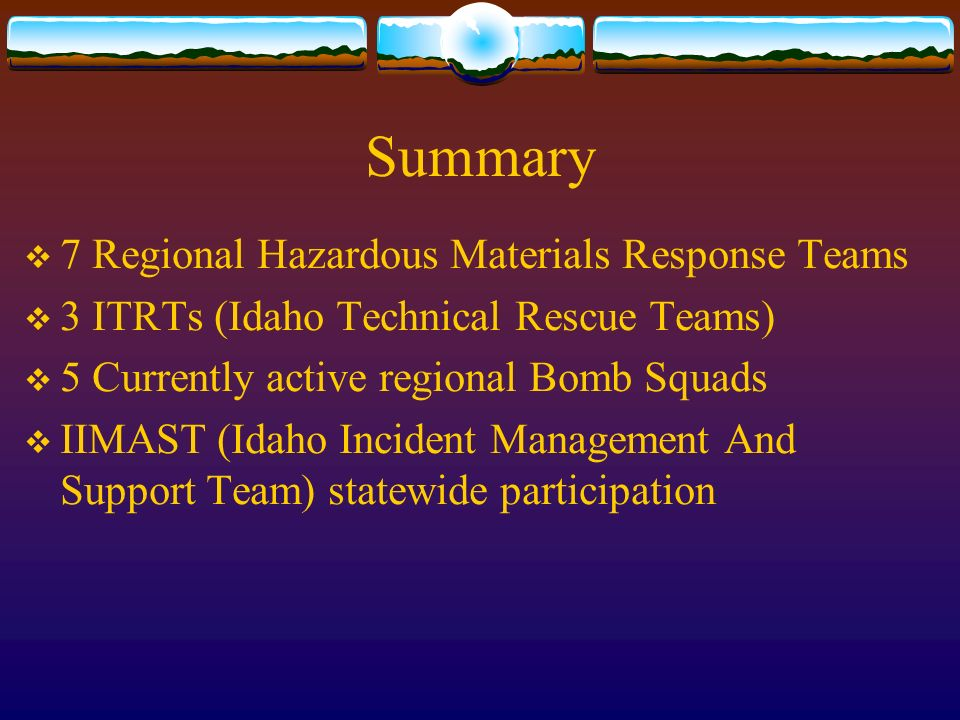 Summary 7 Regional Hazardous Materials Response Teams 3 ITRTs (Idaho Technical Rescue Teams) 5 Currently active regional Bomb Squads IIMAST (Idaho Incident Management And Support Team) statewide participation