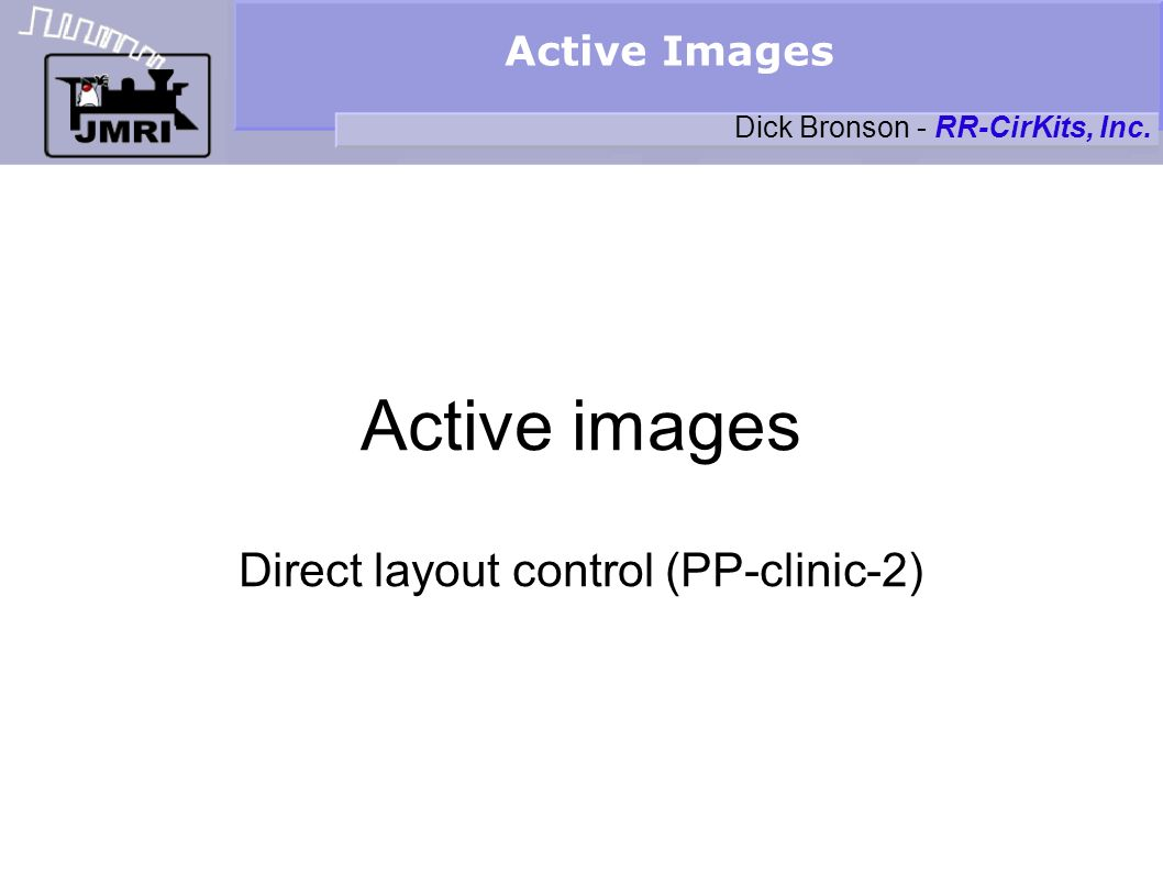Active Images Active images Direct layout control (PP-clinic-2) Dick Bronson - RR-CirKits, Inc.