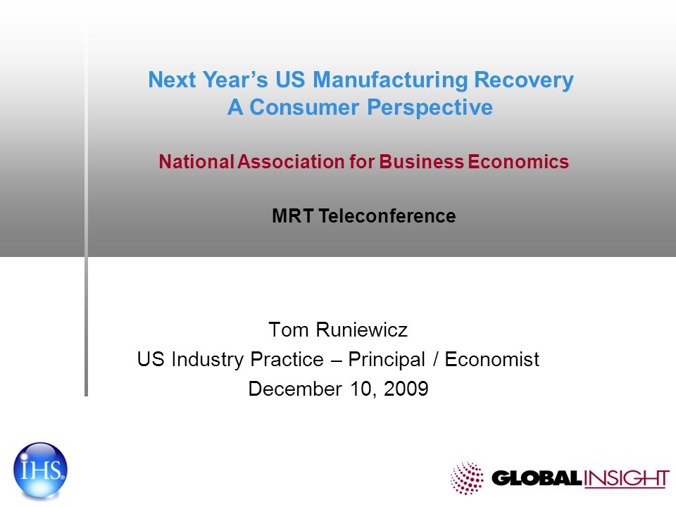 Tom Runiewicz US Industry Practice – Principal / Economist December 10, 2009 Next Years US Manufacturing Recovery A Consumer Perspective National Association for Business Economics MRT Teleconference
