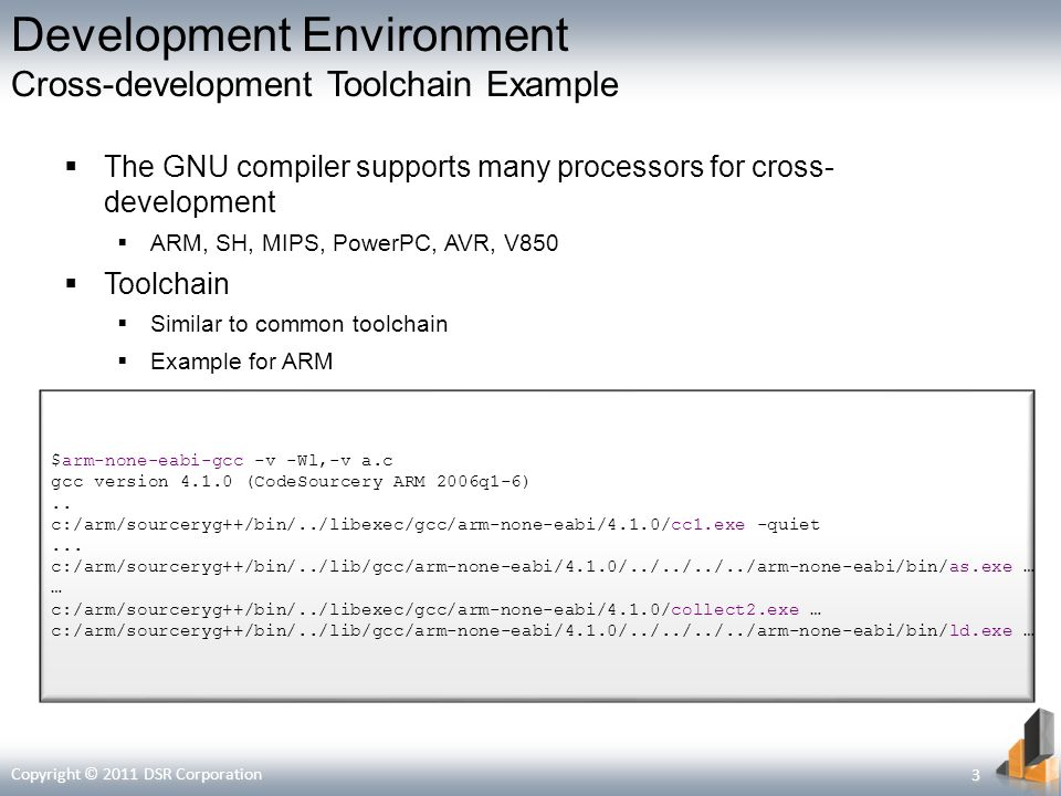 Development Environment Cross-development Toolchain Example The GNU compiler supports many processors for cross- development ARM, SH, MIPS, PowerPC, AVR, V850 Toolchain Similar to common toolchain Example for ARM $arm-none-eabi-gcc -v -Wl,-v a.c gcc version (CodeSourcery ARM 2006q1-6)..
