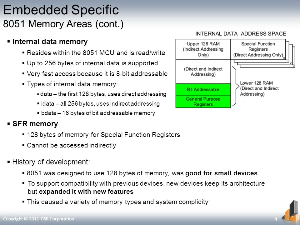 Embedded Specific 8051 Memory Areas (cont.) Internal data memory Resides within the 8051 MCU and is read/write Up to 256 bytes of internal data is supported Very fast access because it is 8-bit addressable Types of internal data memory: data – the first 128 bytes, uses direct addressing idata – all 256 bytes, uses indirect addressing bdata – 16 bytes of bit addressable memory SFR memory 128 bytes of memory for Special Function Registers Cannot be accessed indirectly History of development: 8051 was designed to use 128 bytes of memory, was good for small devices To support compatibility with previous devices, new devices keep its architecture but expanded it with new features This caused a variety of memory types and system complicity Copyright © 2011 DSR Corporation 4