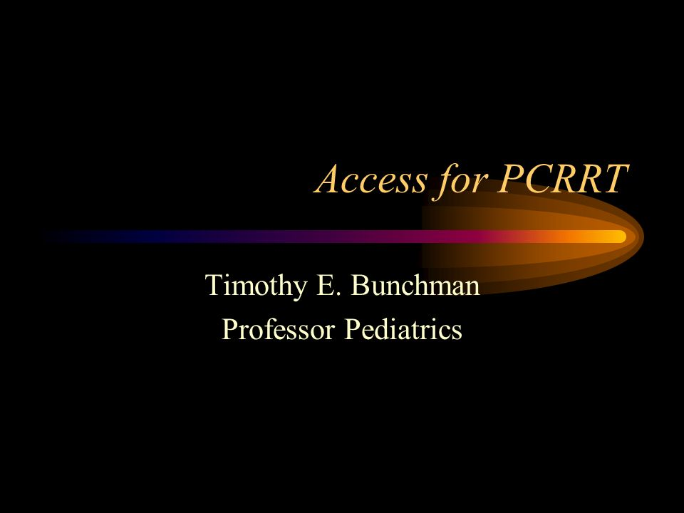 Access for PCRRT Timothy E. Bunchman Professor Pediatrics