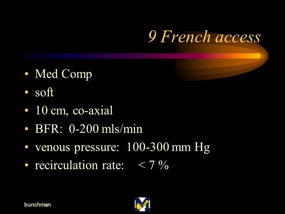 bunchman 9 French access Med Comp soft 10 cm, co-axial BFR: 0-200 mls/min venous pressure: 100-300 mm Hg recirculation rate:< 7 %