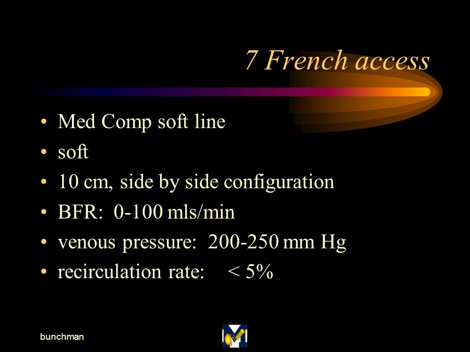 bunchman 7 French access Med Comp soft line soft 10 cm, side by side configuration BFR: 0-100 mls/min venous pressure: 200-250 mm Hg recirculation rate:< 5%