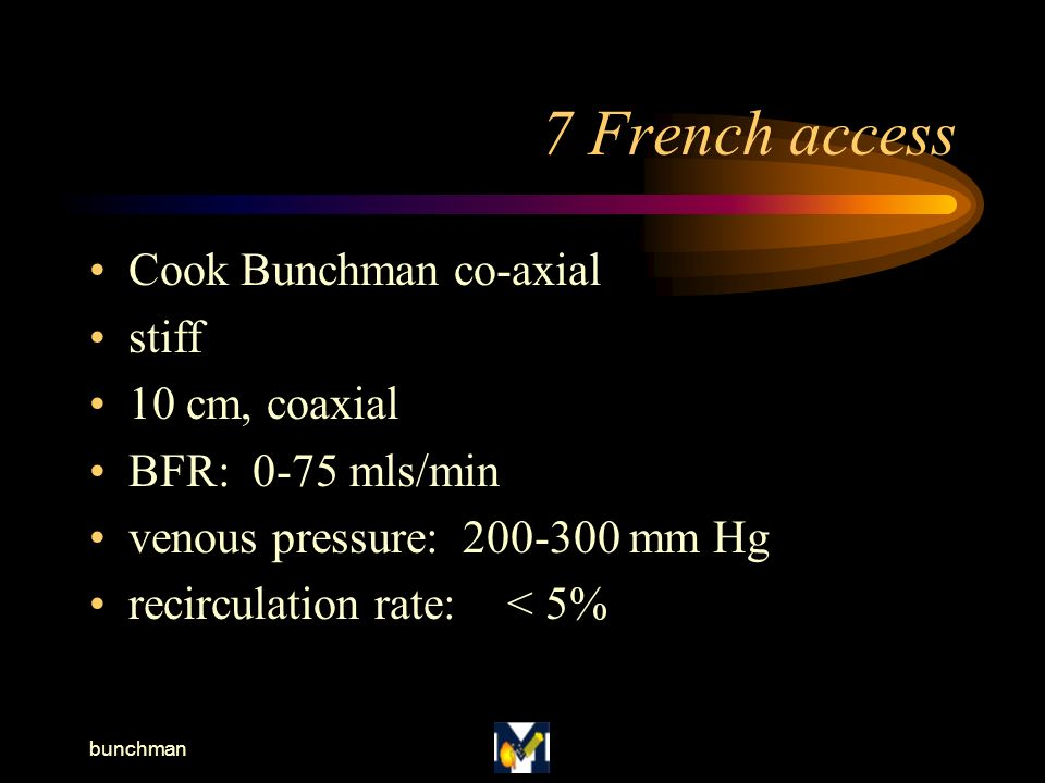 bunchman 7 French access Cook Bunchman co-axial stiff 10 cm, coaxial BFR: 0-75 mls/min venous pressure: 200-300 mm Hg recirculation rate:< 5%