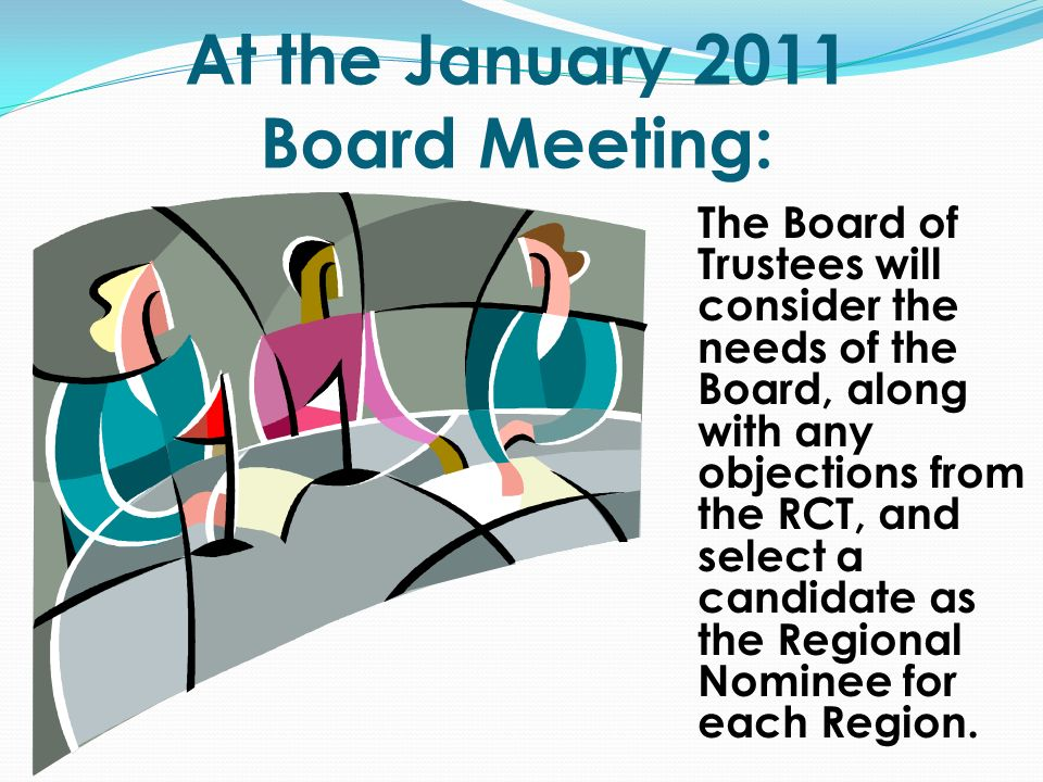 At the January 2011 Board Meeting: The Board of Trustees will consider the needs of the Board, along with any objections from the RCT, and select a candidate as the Regional Nominee for each Region.