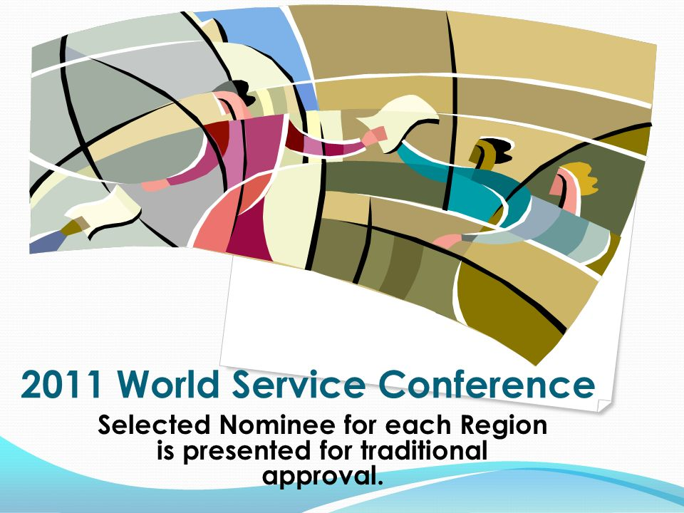 2011 World Service Conference Selected Nominee for each Region is presented for traditional approval.
