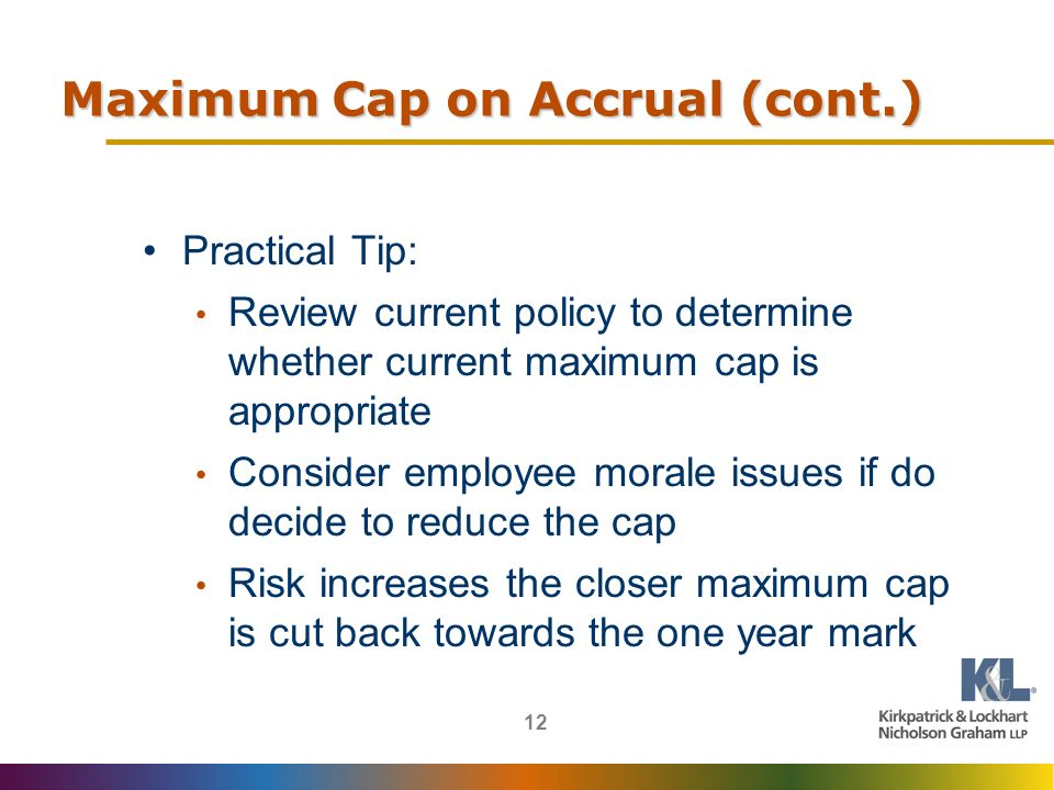 12 Maximum Cap on Accrual (cont.) Practical Tip: Review current policy to determine whether current maximum cap is appropriate Consider employee morale issues if do decide to reduce the cap Risk increases the closer maximum cap is cut back towards the one year mark