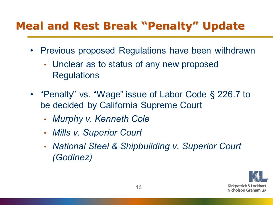 13 Meal and Rest Break Penalty Update Previous proposed Regulations have been withdrawn Unclear as to status of any new proposed Regulations Penalty vs.