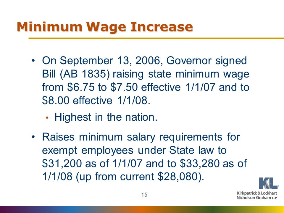 15 Minimum Wage Increase On September 13, 2006, Governor signed Bill (AB 1835) raising state minimum wage from $6.75 to $7.50 effective 1/1/07 and to $8.00 effective 1/1/08.