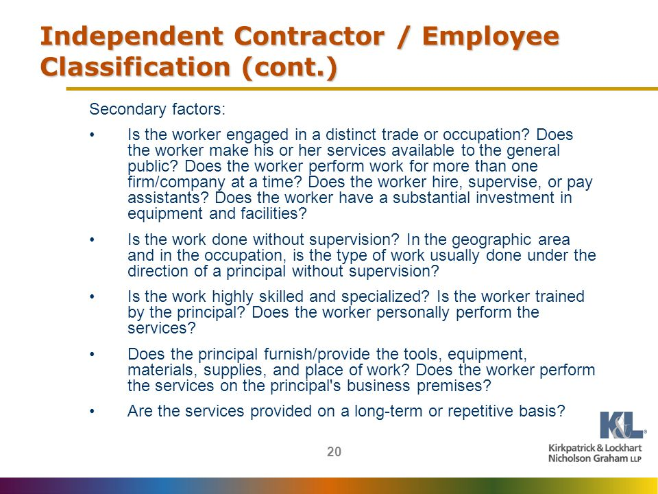 20 Independent Contractor / Employee Classification (cont.) Secondary factors: Is the worker engaged in a distinct trade or occupation.