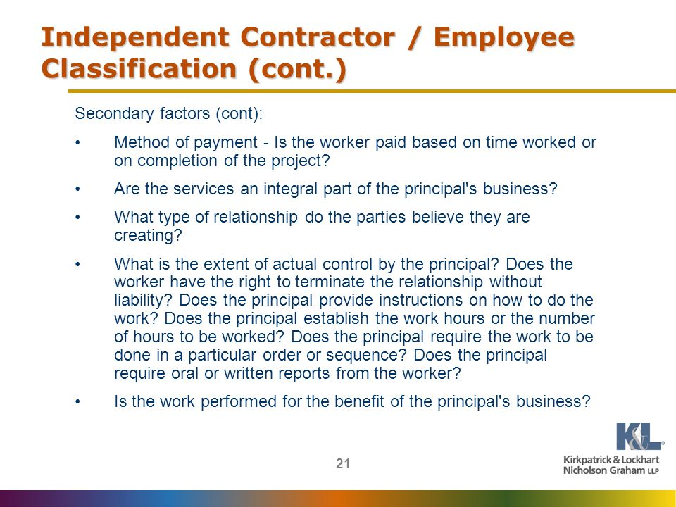 21 Independent Contractor / Employee Classification (cont.) Secondary factors (cont): Method of payment - Is the worker paid based on time worked or on completion of the project.