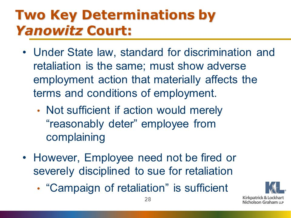 28 Two Key Determinations by Yanowitz Court: Under State law, standard for discrimination and retaliation is the same; must show adverse employment action that materially affects the terms and conditions of employment.