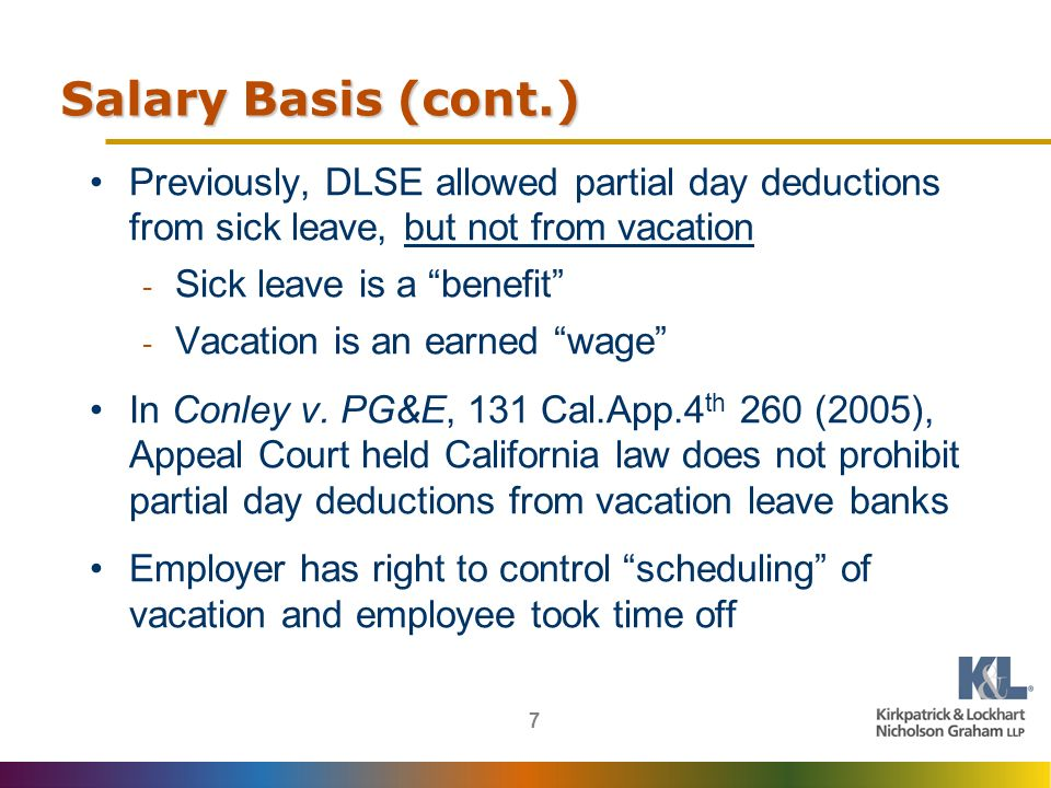 7 Salary Basis (cont.) Previously, DLSE allowed partial day deductions from sick leave, but not from vacation - Sick leave is a benefit - Vacation is an earned wage In Conley v.