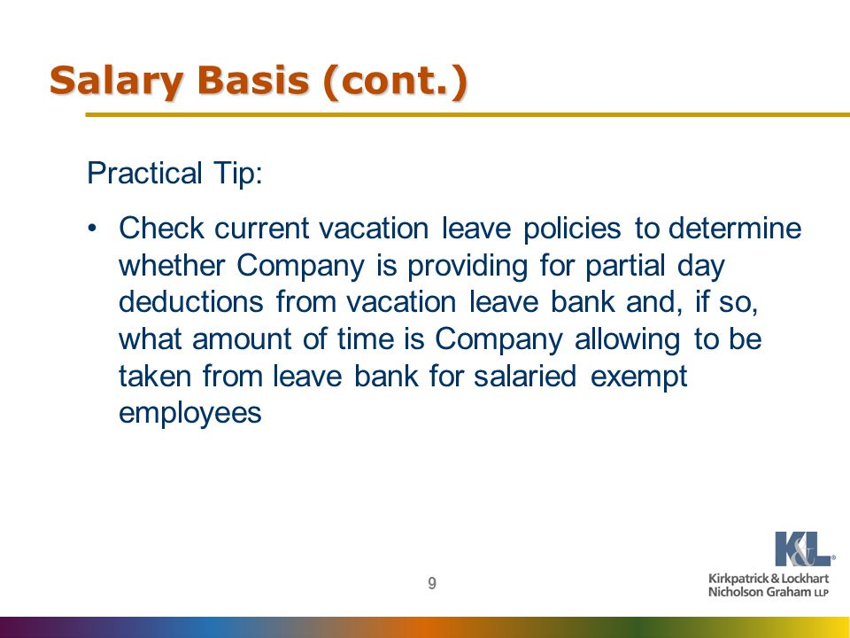 9 Salary Basis (cont.) Practical Tip: Check current vacation leave policies to determine whether Company is providing for partial day deductions from vacation leave bank and, if so, what amount of time is Company allowing to be taken from leave bank for salaried exempt employees