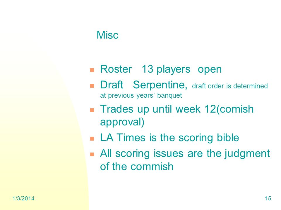 1/3/201415 Misc Roster 13 players open Draft Serpentine, draft order is determined at previous years banquet Trades up until week 12(comish approval) LA Times is the scoring bible All scoring issues are the judgment of the commish