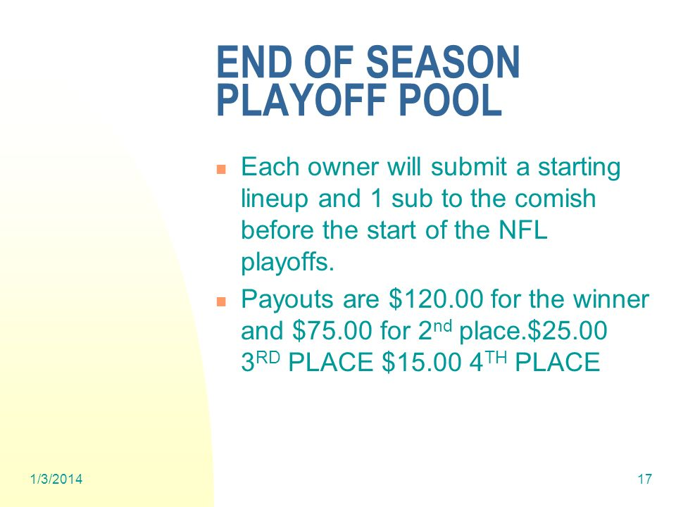 1/3/ END OF SEASON PLAYOFF POOL Each owner will submit a starting lineup and 1 sub to the comish before the start of the NFL playoffs.