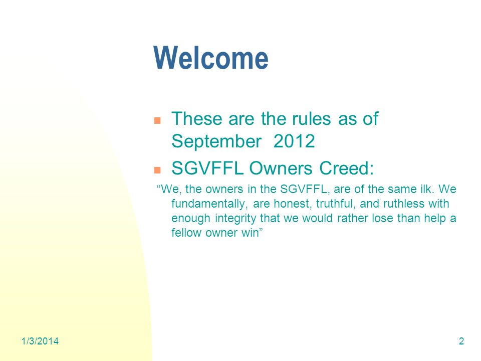 1/3/20142 Welcome These are the rules as of September 2012 SGVFFL Owners Creed: We, the owners in the SGVFFL, are of the same ilk.