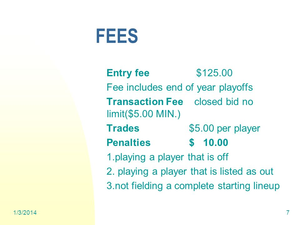 1/3/20147 FEES Entry fee $125.00 Fee includes end of year playoffs Transaction Fee closed bid no limit($5.00 MIN.) Trades $5.00 per player Penalties $ 10.00 1.playing a player that is off 2.