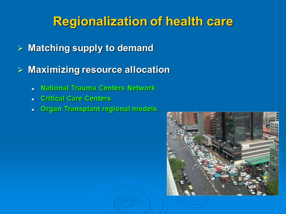 Regionalization of health care Matching supply to demand Matching supply to demand Maximizing resource allocation Maximizing resource allocation National Trauma Centers Network National Trauma Centers Network Critical Care Centers Critical Care Centers Organ Transplant regional models Organ Transplant regional models