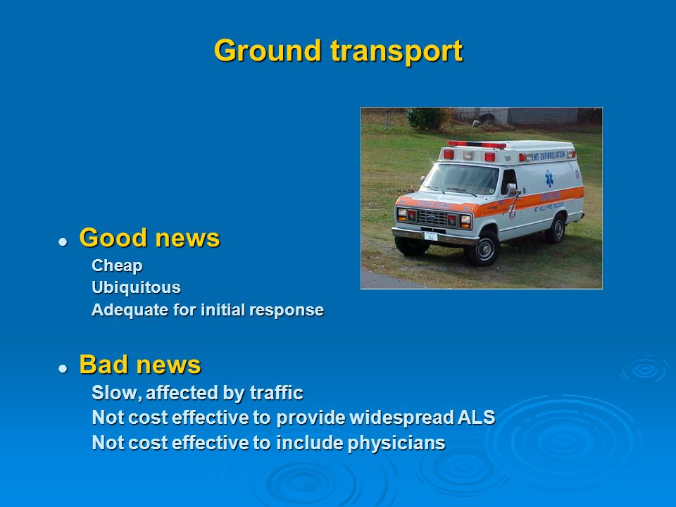 Ground transport Good news Good newsCheapUbiquitous Adequate for initial response Bad news Bad news Slow, affected by traffic Not cost effective to provide widespread ALS Not cost effective to include physicians