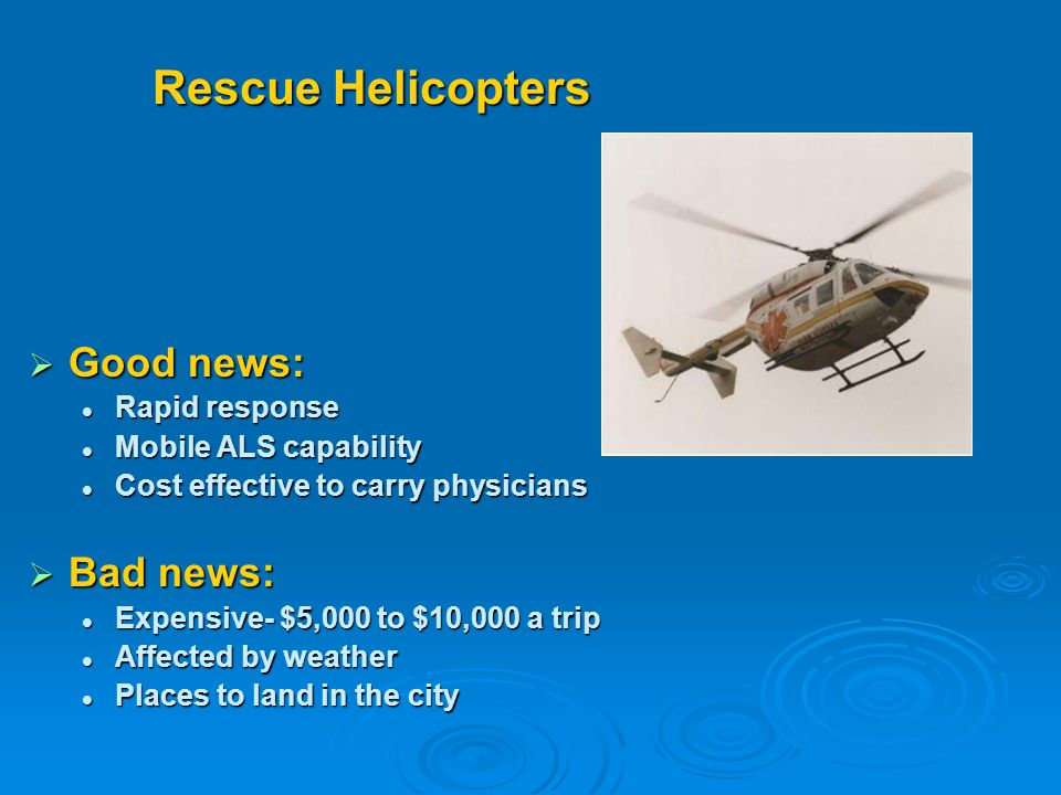 Rescue Helicopters Good news: Good news: Rapid response Rapid response Mobile ALS capability Mobile ALS capability Cost effective to carry physicians Cost effective to carry physicians Bad news: Bad news: Expensive- $5,000 to $10,000 a trip Expensive- $5,000 to $10,000 a trip Affected by weather Affected by weather Places to land in the city Places to land in the city