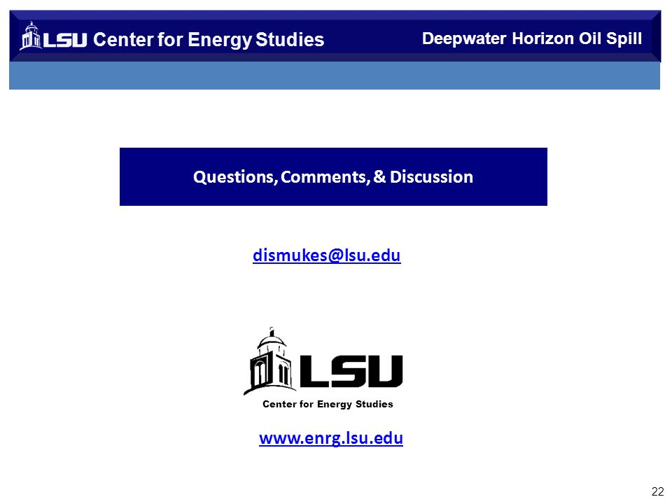 Center for Energy Studies 22 Deepwater Horizon Oil Spill Questions, Comments, & Discussion www.enrg.lsu.edu dismukes@lsu.edu Center for Energy Studies