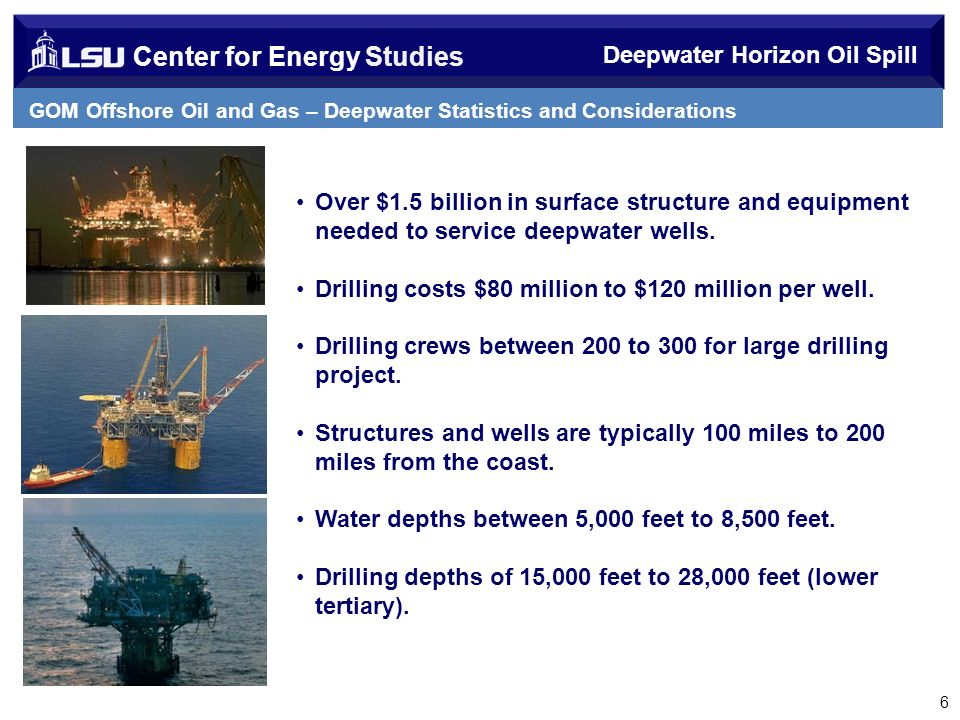 Center for Energy Studies Deepwater Horizon Oil Spill GOM Offshore Oil and Gas – Deepwater Statistics and Considerations 6 Over $1.5 billion in surface structure and equipment needed to service deepwater wells.