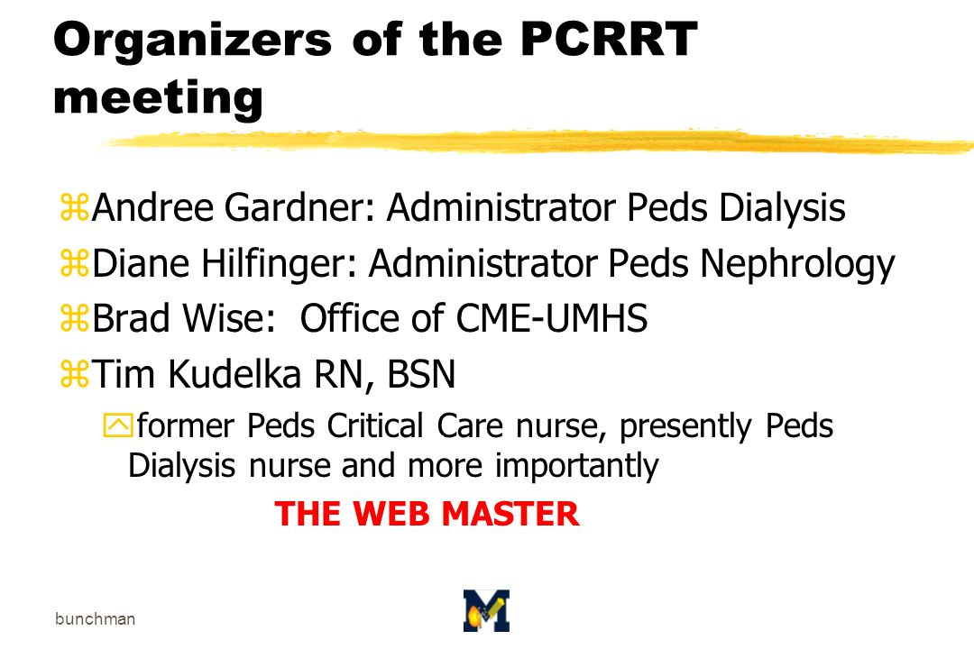 bunchman Organizers of the PCRRT meeting zAndree Gardner: Administrator Peds Dialysis zDiane Hilfinger: Administrator Peds Nephrology zBrad Wise: Office of CME-UMHS zTim Kudelka RN, BSN yformer Peds Critical Care nurse, presently Peds Dialysis nurse and more importantly THE WEB MASTER