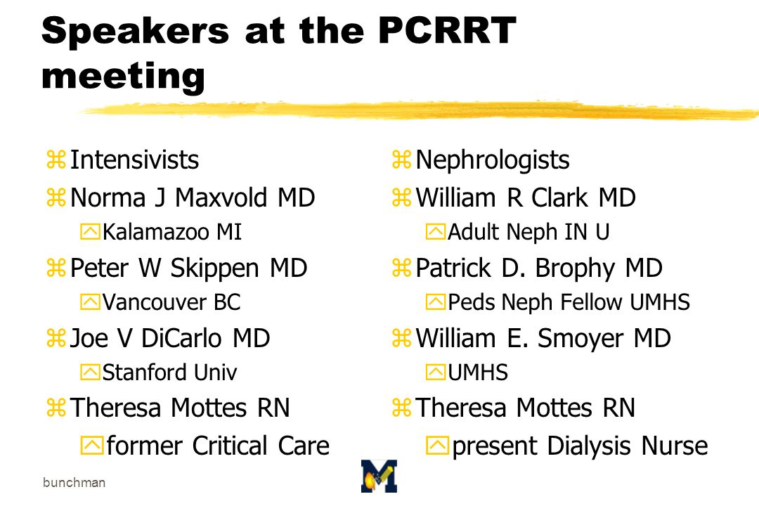 bunchman Speakers at the PCRRT meeting zIntensivists zNorma J Maxvold MD yKalamazoo MI zPeter W Skippen MD yVancouver BC zJoe V DiCarlo MD yStanford Univ zTheresa Mottes RN yformer Critical Care z Nephrologists z William R Clark MD yAdult Neph IN U z Patrick D.