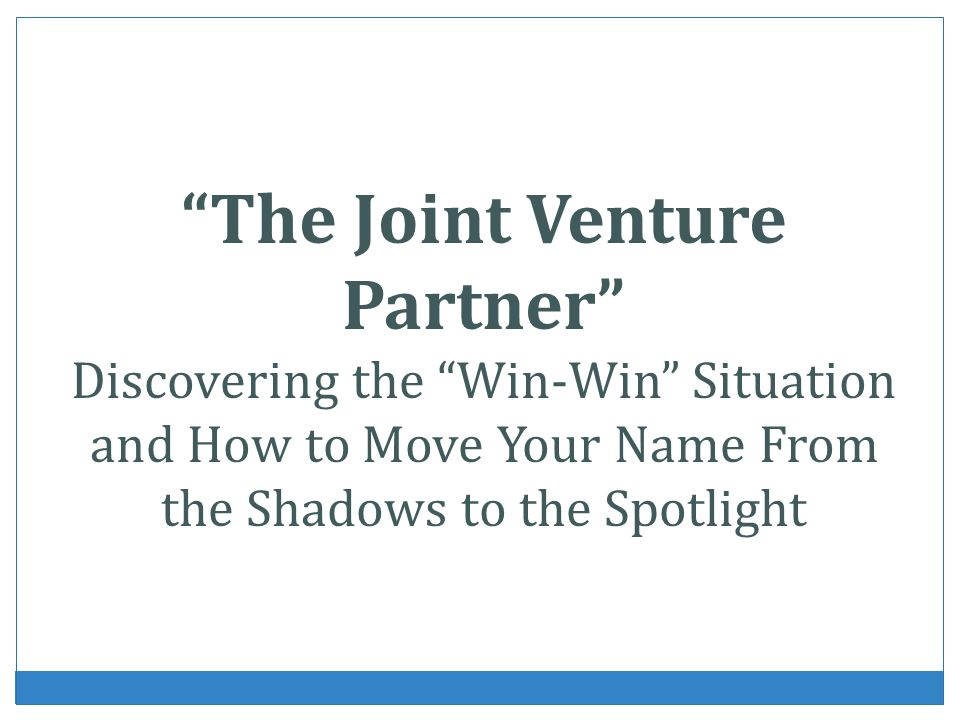 The Joint Venture Partner Discovering the Win-Win Situation and How to Move Your Name From the Shadows to the Spotlight
