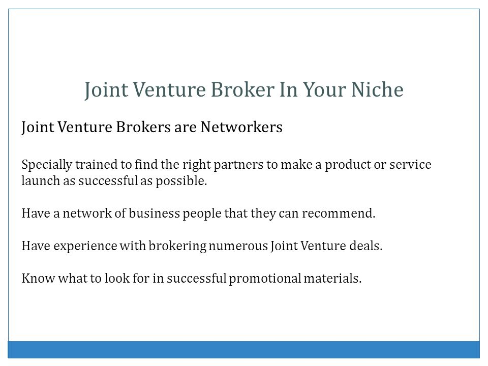 Joint Venture Broker In Your Niche Joint Venture Brokers are Networkers Specially trained to find the right partners to make a product or service launch as successful as possible.