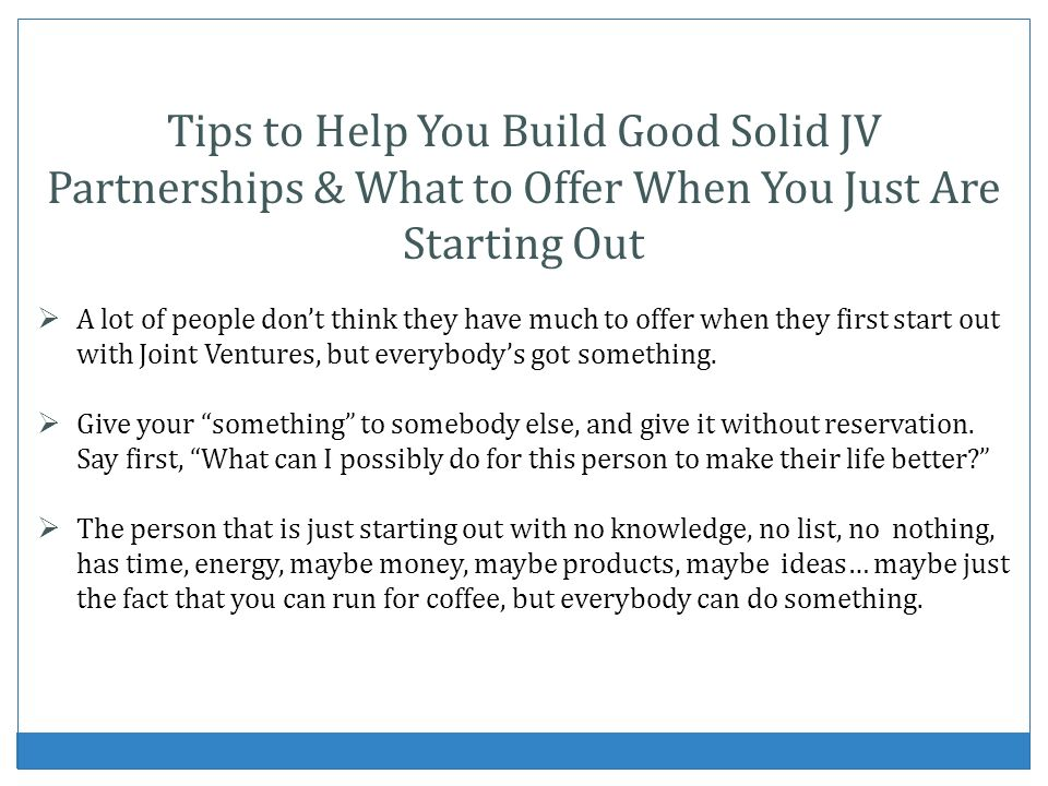 Tips to Help You Build Good Solid JV Partnerships & What to Offer When You Just Are Starting Out A lot of people dont think they have much to offer when they first start out with Joint Ventures, but everybodys got something.