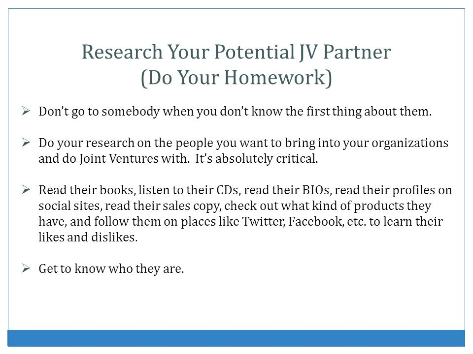 Research Your Potential JV Partner (Do Your Homework) Dont go to somebody when you dont know the first thing about them.