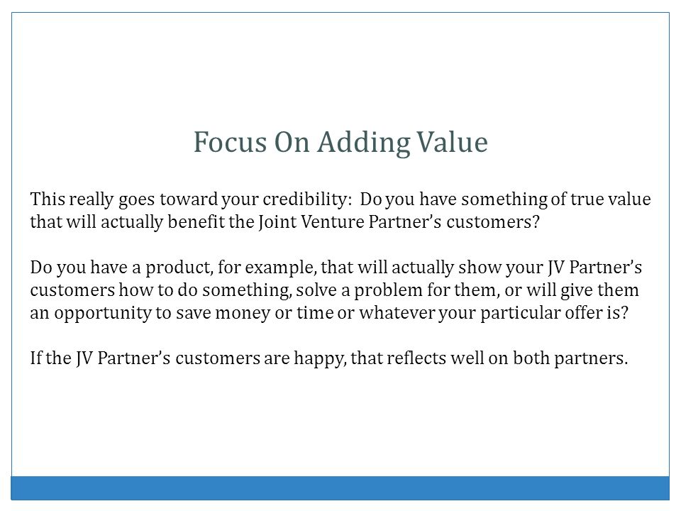 Focus On Adding Value This really goes toward your credibility: Do you have something of true value that will actually benefit the Joint Venture Partners customers.