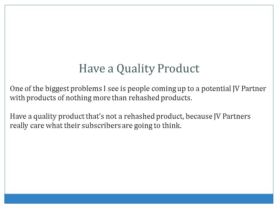 Have a Quality Product One of the biggest problems I see is people coming up to a potential JV Partner with products of nothing more than rehashed products.