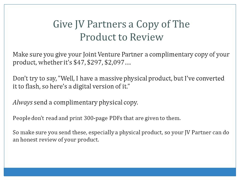 Give JV Partners a Copy of The Product to Review Make sure you give your Joint Venture Partner a complimentary copy of your product, whether its $47, $297, $2,097….