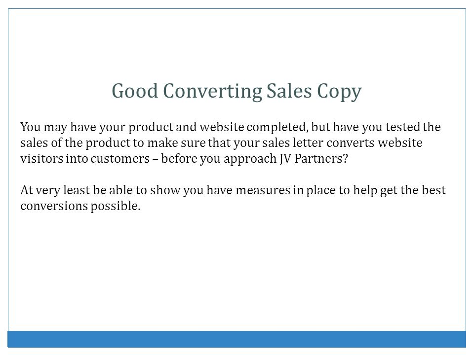 Good Converting Sales Copy You may have your product and website completed, but have you tested the sales of the product to make sure that your sales letter converts website visitors into customers – before you approach JV Partners.