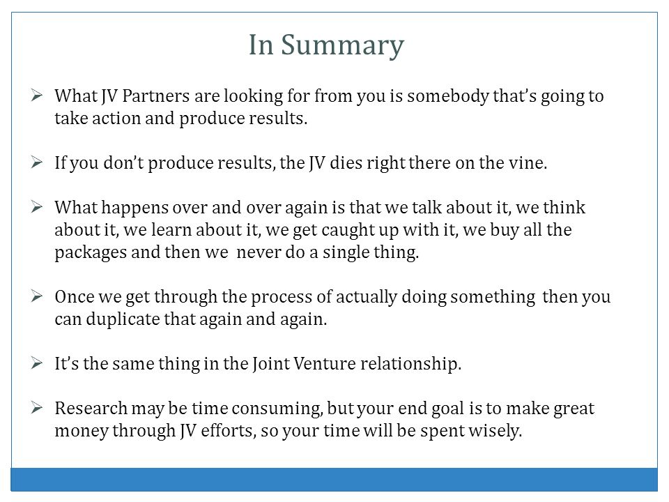 In Summary What JV Partners are looking for from you is somebody thats going to take action and produce results.