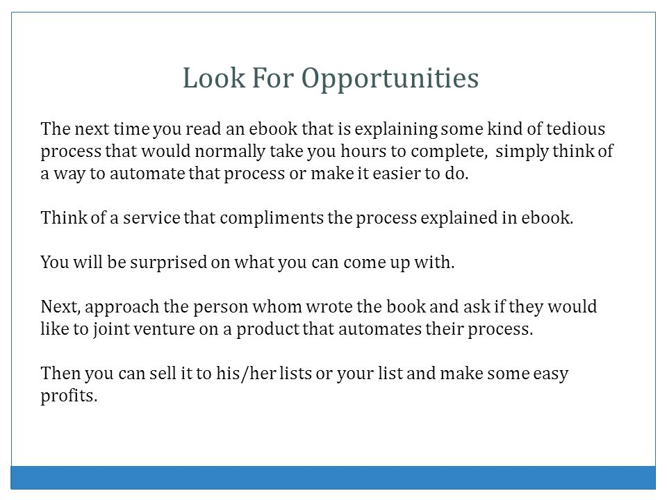Look For Opportunities The next time you read an ebook that is explaining some kind of tedious process that would normally take you hours to complete, simply think of a way to automate that process or make it easier to do.