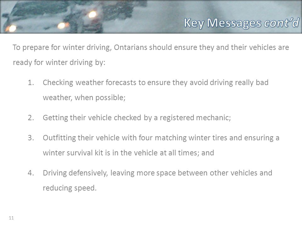 11 To prepare for winter driving, Ontarians should ensure they and their vehicles are ready for winter driving by: 1.Checking weather forecasts to ensure they avoid driving really bad weather, when possible; 2.Getting their vehicle checked by a registered mechanic; 3.Outfitting their vehicle with four matching winter tires and ensuring a winter survival kit is in the vehicle at all times; and 4.Driving defensively, leaving more space between other vehicles and reducing speed.