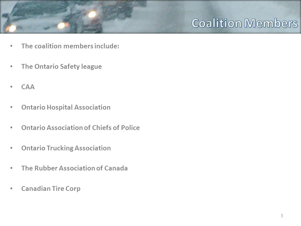 The coalition members include: The Ontario Safety league CAA Ontario Hospital Association Ontario Association of Chiefs of Police Ontario Trucking Association The Rubber Association of Canada Canadian Tire Corp 3