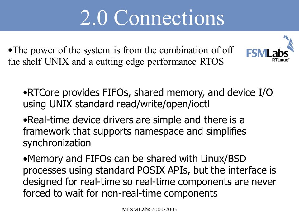 ©FSMLabs Base OS Embedded Linux BSPs Selected per architecture to provide best mix of features and stability Provided with embedded file system and utilities As usual, many architectures and full SMP support PC/104 and VME system support NetBSD 1.6+ with SMP support Extensive QA and testing Free and Open Source software at a professional level Simple, effective leverage of standard technology