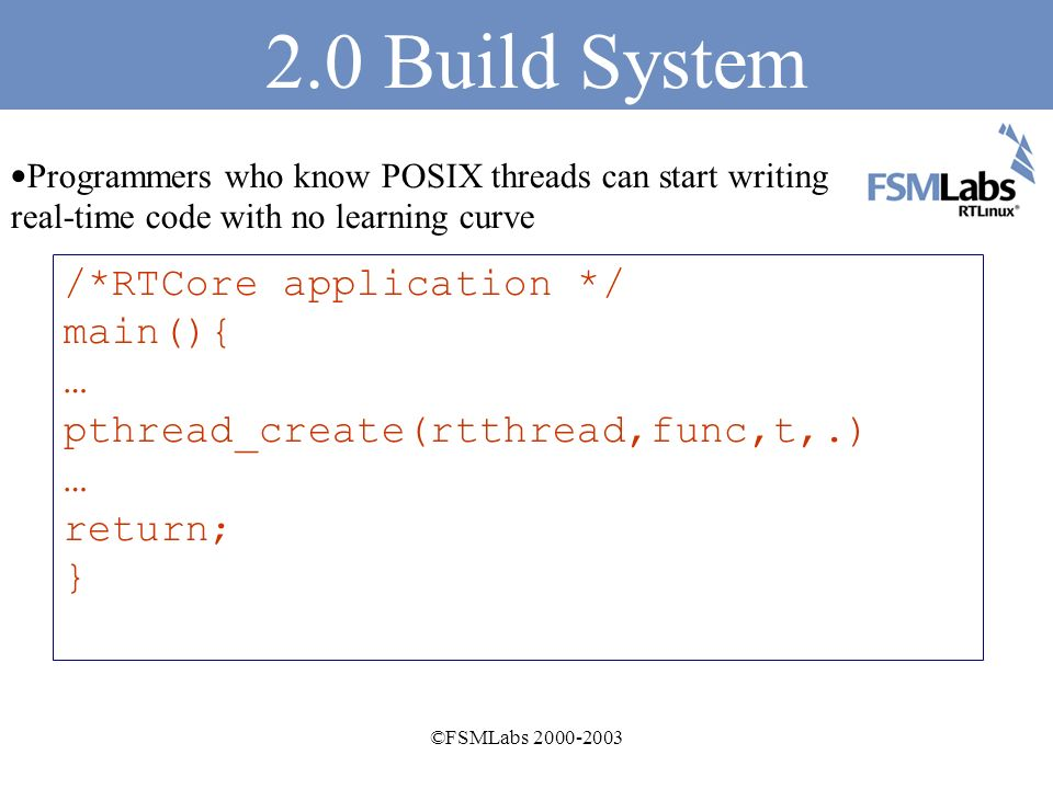 ©FSMLabs Build System Programmers who know C can produce simple working applications in minutes The build system creates an executable that automatically loads into the RTCore environment when run /*RTCore application */ main(){ printf(Hello from RTCore\n); return; }