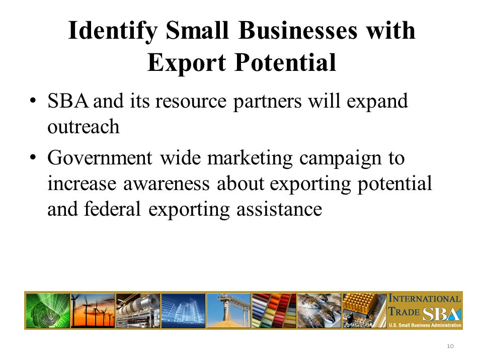Identify Small Businesses with Export Potential SBA and its resource partners will expand outreach Government wide marketing campaign to increase awareness about exporting potential and federal exporting assistance 10