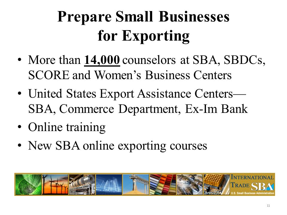 Prepare Small Businesses for Exporting More than 14,000 counselors at SBA, SBDCs, SCORE and Womens Business Centers United States Export Assistance Centers SBA, Commerce Department, Ex-Im Bank Online training New SBA online exporting courses 11