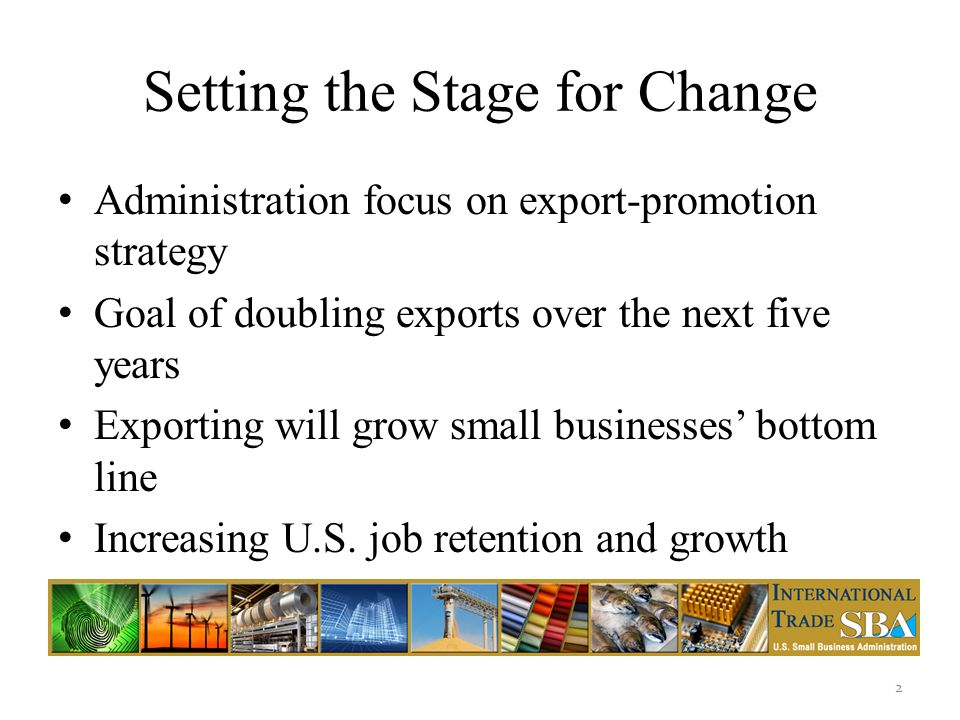 Setting the Stage for Change Administration focus on export-promotion strategy Goal of doubling exports over the next five years Exporting will grow small businesses bottom line Increasing U.S.
