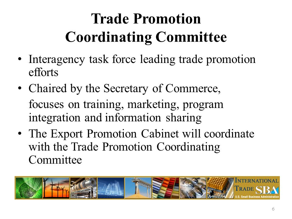 Trade Promotion Coordinating Committee Interagency task force leading trade promotion efforts Chaired by the Secretary of Commerce, focuses on training, marketing, program integration and information sharing The Export Promotion Cabinet will coordinate with the Trade Promotion Coordinating Committee 6