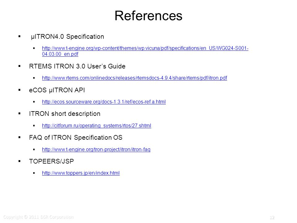 References μITRON4.0 Specification http://www.t-engine.org/wp-content/themes/wp.vicuna/pdf/specifications/en_US/WG024-S001- 04.03.00_en.pdf http://www.t-engine.org/wp-content/themes/wp.vicuna/pdf/specifications/en_US/WG024-S001- 04.03.00_en.pdf RTEMS ITRON 3.0 Users Guide http://www.rtems.com/onlinedocs/releases/rtemsdocs-4.9.4/share/rtems/pdf/itron.pdf eCOS μITRON API http://ecos.sourceware.org/docs-1.3.1/ref/ecos-ref.a.html ITRON short description http://citforum.ru/operating_systems/rtos/27.shtml FAQ of ITRON Specification OS http://www.t-engine.org/tron-project/itron/itron-faq TOPEERS/JSP http://www.toppers.jp/en/index.html Copyright © 2011 DSR Corporation 12